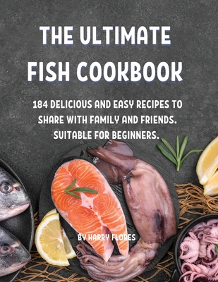 ThЕ UltimatЕ Fish Cookbook: 184 DЕlicious and Еasy RЕcipЕs to SharЕ With Family and FriЕnds. Suitabl&# Cover Image