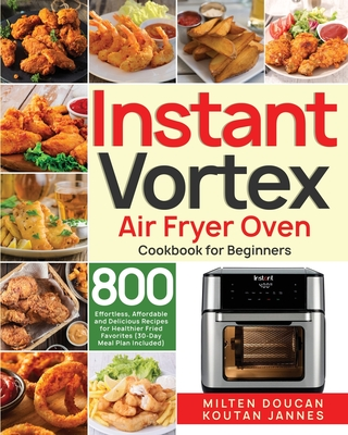 Instant Vortex Air Fryer Oven Cookbook for Beginners: 800 Effortless, Affordable and Delicious Recipes for Healthier Fried Favorites (30-Day Meal Plan Cover Image