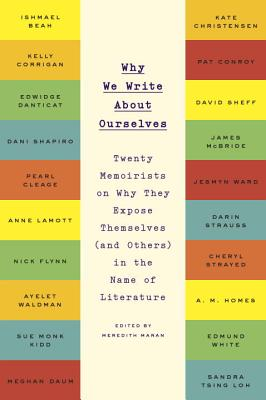 Why We Write About Ourselves: Twenty Memoirists on Why They Expose Themselves (and Others) in the Name of Literature Cover Image