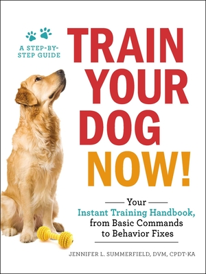 Train Your Dog Now!: Your Instant Training Handbook, from Basic Commands to Behavior Fixes Cover Image