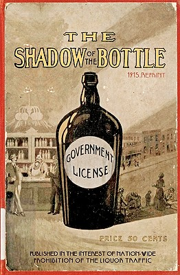The Shadow Of The Bottle 1915 Reprint: Published In The Interest Of Nation-Wide Prohibition Of The Liquor Traffic Cover Image
