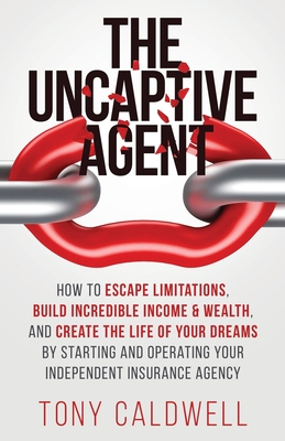The UnCaptive Agent: How to Escape Limitations, Build Incredible Income & Wealth, and Create the Life of Your Dreams by Starting and Operat Cover Image