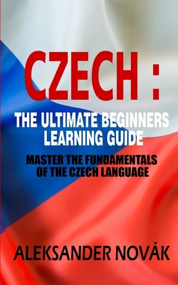 Czech: The Ultimate Beginners Learning Guide: Master The Fundamentals Of The Czech Language (Learn Czech, Czech Language, Cze Cover Image