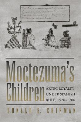Moctezuma's Children: Aztec Royalty under Spanish Rule, 1520–1700 Cover Image