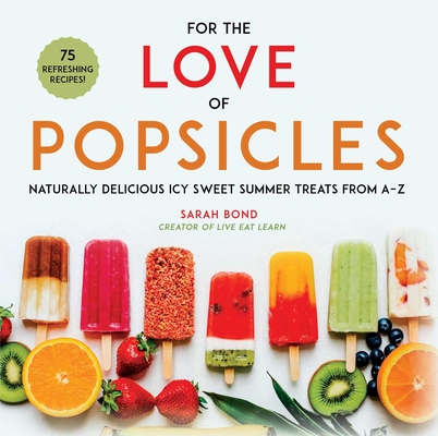 For the Love of Popsicles: Naturally Delicious Icy Sweet Summer Treats from A–Z Cover Image
