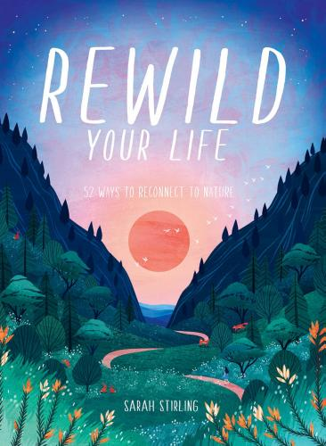 Rewild Your Life: Reconnect to nature over 52 seasonal projects Cover Image
