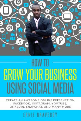 How to Grow Your Business Using Social Media Create an Awesome Online Presence on Facebook, Instagram, Youtube, Linkedin, Snapchat, and Many More Cover Image