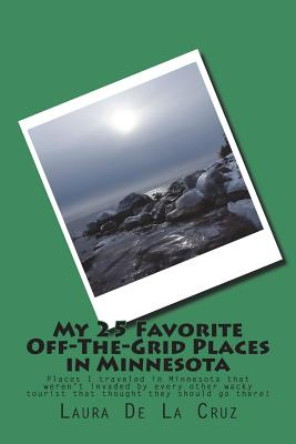 My 25 Favorite Off-The-Grid Places in Minnesota: Places I traveled in Minnesota that weren't invaded by every other wacky tourist that thought they sh Cover Image