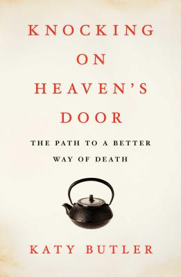 Knocking on Heaven's Door: The Path to a Better Way of Death (Hardcover) By Katy Butler