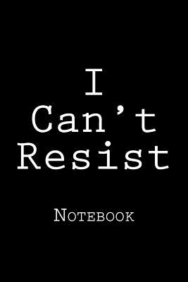 I Can't Resist: Notebook Cover Image
