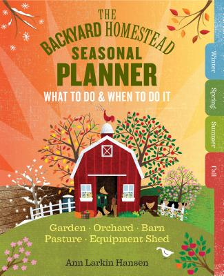 The Backyard Homestead Seasonal Planner: What to Do & When to Do It in the Garden, Orchard, Barn, Pasture & Equipment Shed Cover Image