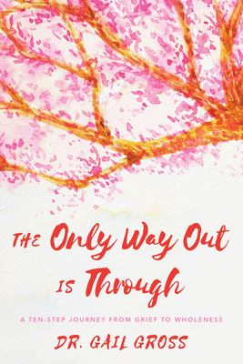 The Only Way Out Is Through: A Ten-Step Journey from Grief to Wholeness Cover Image