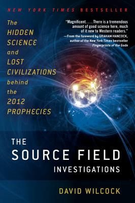 The Source Field Investigations: The Hidden Science and Lost Civilizations Behind the 2012 Prophecies Cover Image