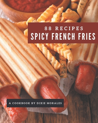 88 Spicy French Fries Recipes: A Spicy French Fries Cookbook that Novice can Cook Cover Image