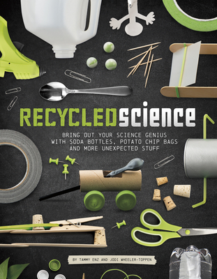 Recycled Science: Bring Out Your Science Genius with Soda Bottles, Potato Chip Bags, and More Unexpected Stu Cover Image