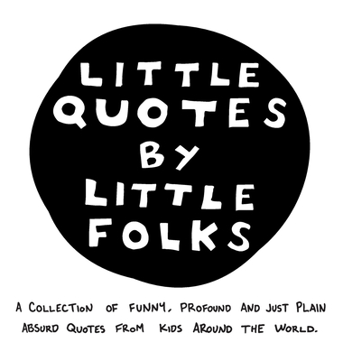 Little Quotes by Little Folks: A Collection of Funny, Profound and Just Plain Absurd Quotes From Kids Around the World Cover Image