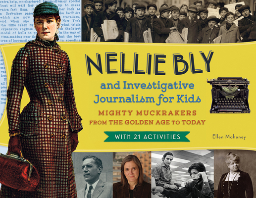 Nellie Bly and Investigative Journalism for Kids: Mighty Muckrakers from the Golden Age to Today, with 21 Activities (For Kids series) Cover Image