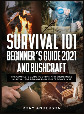 Survival 101 Beginner's Guide 2021 AND Bushcraft: The Complete Guide To Urban And Wilderness Survival For Beginners in 2021 (2 Books In 1) Cover Image