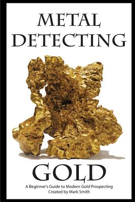 Metal Detecting Gold: A Beginner's Guide to Modern Gold Prospecting Cover Image