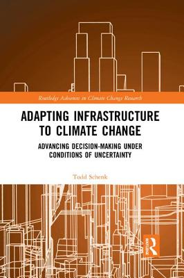 Adapting Infrastructure to Climate Change: Advancing Decision-Making Under Conditions of Uncertainty (Routledge Advances in Climate Change Research) Cover Image