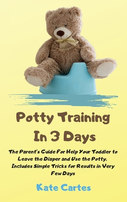 Potty Training In 3 Days: The Parent's Guide For Help Your Toddler to Leave the Diaper and Use the Potty. Includes Simple Tricks for Results in Cover Image