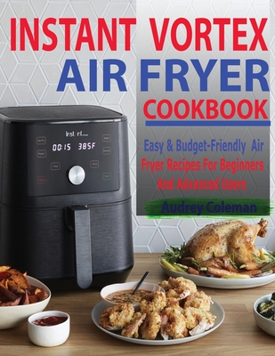 Instant Vortex Air Fryer Cookbook: Easy & Budget-Friendly Air Fryer Recipes For Beginners & Advanced Users Cover Image
