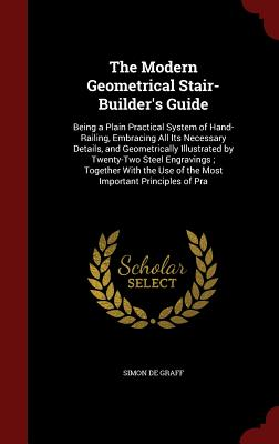 The Modern Geometrical Stair-Builder's Guide: Being a Plain Practical System of Hand-Railing, Embracing All Its Necessary Details, and Geometrically I Cover Image