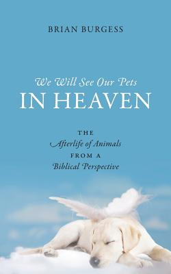 We Will See Our Pets in Heaven: The Afterlife of Animals from a Biblical Perspective Cover Image