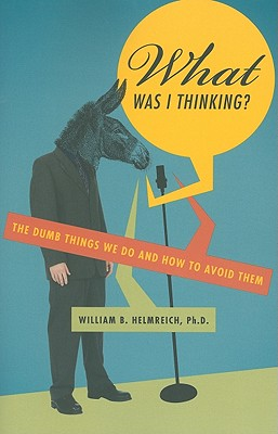 What Was I Thinking?: The Dumb Things We Do and How to Avoid Them Cover Image