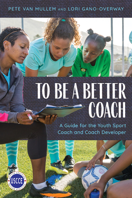 To Be a Better Coach: A Guide for the Youth Sport Coach and Coach Developer Cover Image