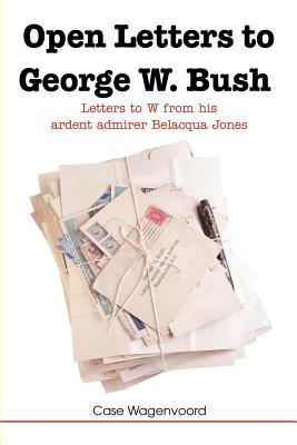 Open Letters to George W. Bush: Letters to W from His Ardent Admirer Belacqua Jones Cover Image