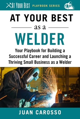 At Your Best as a Welder: Your Playbook for Building a Great Career and Launching a Thriving Small Business as a Welder (At Your Best Playbooks) Cover Image