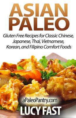 Asian Paleo: Gluten Free Recipes for Classic Chinese, Japanese, Thai, Vietnamese, Korean, and Filipino Comfort Foods Cover Image