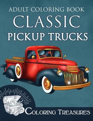 Adult Coloring Book Classic Pickup Trucks: Vintage Cars, Antique Trucks, Historic Automobiles Coloring Book for Adults Cover Image