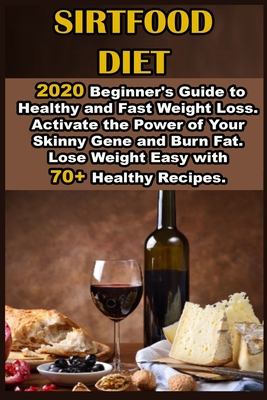 Sirtfood Diet: 2020 Beginner's Guide to Healthy and Fast Weight Loss. Activate the Power of Your Skinny Gene and Burn Fat. Lose Weigh Cover Image