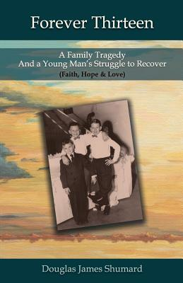 Forever Thirteen: A Family Tragedy and a Young Man's Struggle to Recover (Faith, Hope & Love) Cover Image