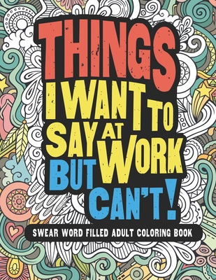 Things I Want To Say At Work But Can't!: Swear Word Filled Adult Coloring Book Cover Image