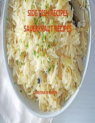 Side Dish Recipes, Sauerkraut Recipes: 30 Different Recipes, Soups, Homemade Sauerkraut, Salads, Reuben Pie, Roast Goose, Meatballs, Cake Cover Image