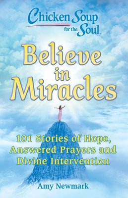 Chicken Soup for the Soul: Believe in Miracles: 101 Stories of Hope, Answered Prayers and Divine Intervention Cover Image