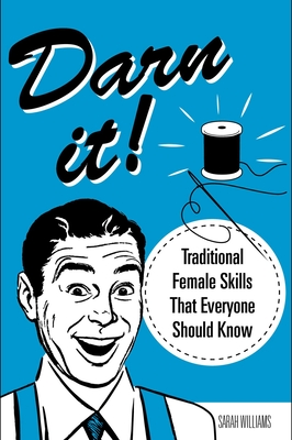 Darn It!: Traditional Female Skills That Everyone Should Know Cover Image
