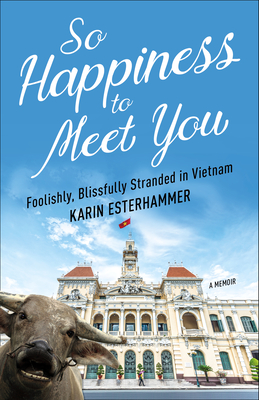 So Happiness to Meet You: Foolishly, Blissfully Stranded in Vietnam Cover Image