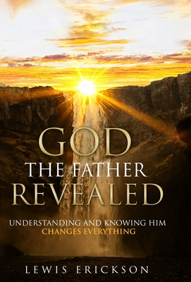God the Father Revealed: Understanding and Knowing Him Changes Everything Cover Image