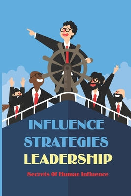 Influence Strategies Leadership: Secrets Of Human Influence: Influencer Secrets Cover Image