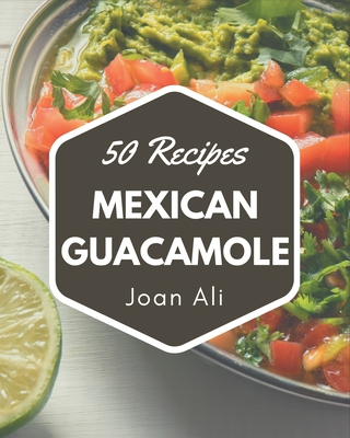 50 Mexican Guacamole Recipes: From The Mexican Guacamole Cookbook To The Table Cover Image