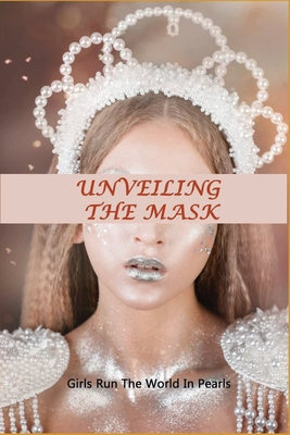Unveiling The Mask: Girls Run The World In Pearls: True Motivational Stories Cover Image