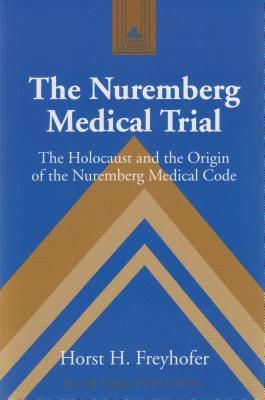 The Nuremberg Medical Trial; The Holocaust and the Origin of the Nuremberg Medical Code (Studies in Modern European History #53) Cover Image