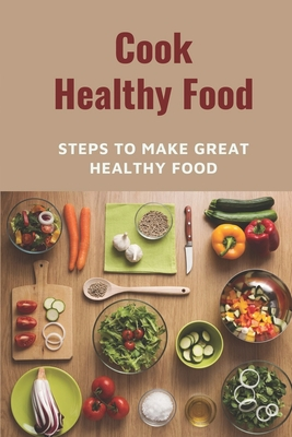Cook Healthy Food: Steps To Make Great Healthy Food: Meal Prep Plans Cover Image