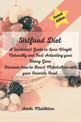 Sirtfood Diet: A Quickstart Guide to Lose Weight Naturally and Fast Activating your Skinny Gene. Discover how to Boost Metabolism wit Cover Image