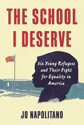 The School I Deserve: Six Young Refugees and Their Fight for Equality in America cover
