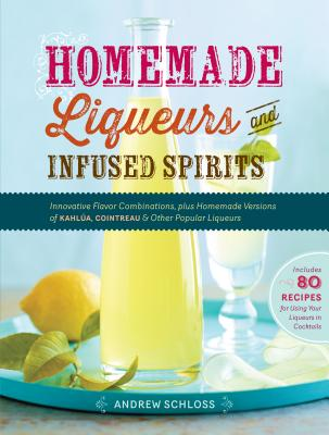 Homemade Liqueurs and Infused Spirits: Innovative Flavor Combinations, Plus Homemade Versions of Kahlúa, Cointreau, and Other Popular Liqueurs Cover Image